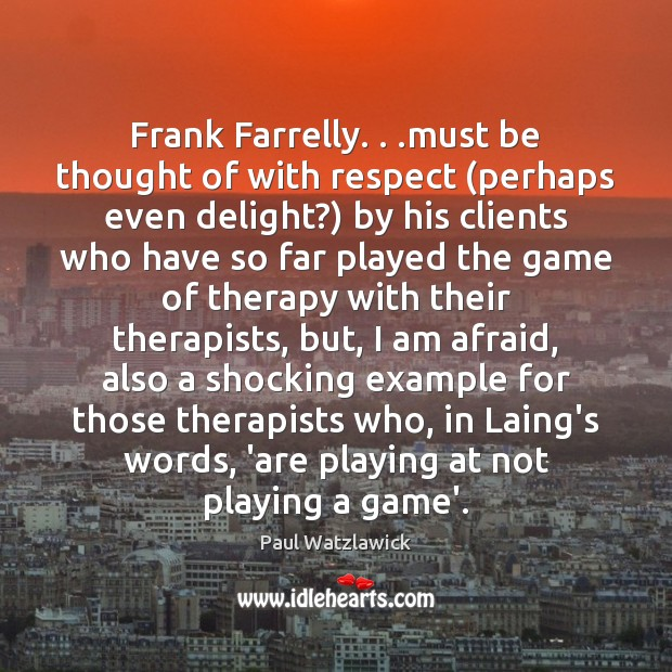 Frank Farrelly. . .must be thought of with respect (perhaps even delight?) by Paul Watzlawick Picture Quote