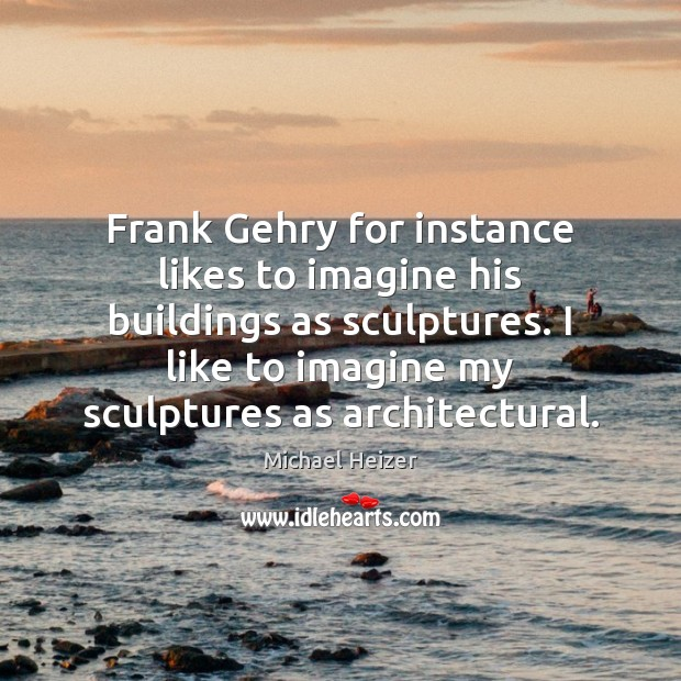 Frank Gehry for instance likes to imagine his buildings as sculptures. I Image