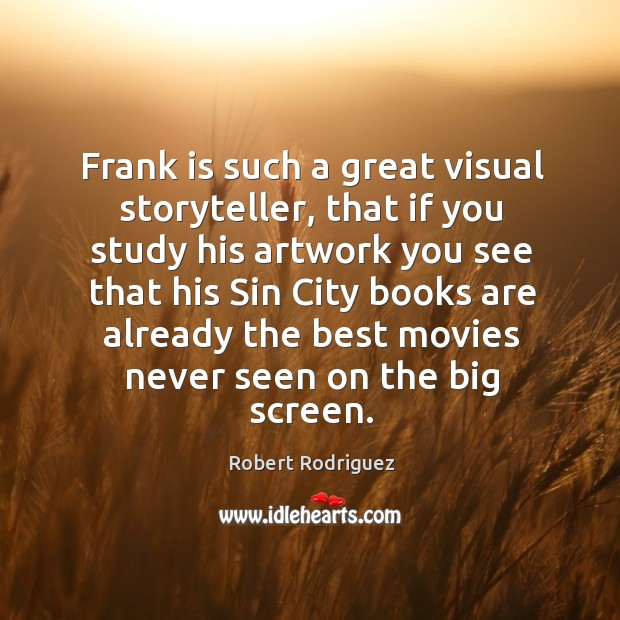 Frank is such a great visual storyteller, that if you study his artwork you see that his sin Robert Rodriguez Picture Quote