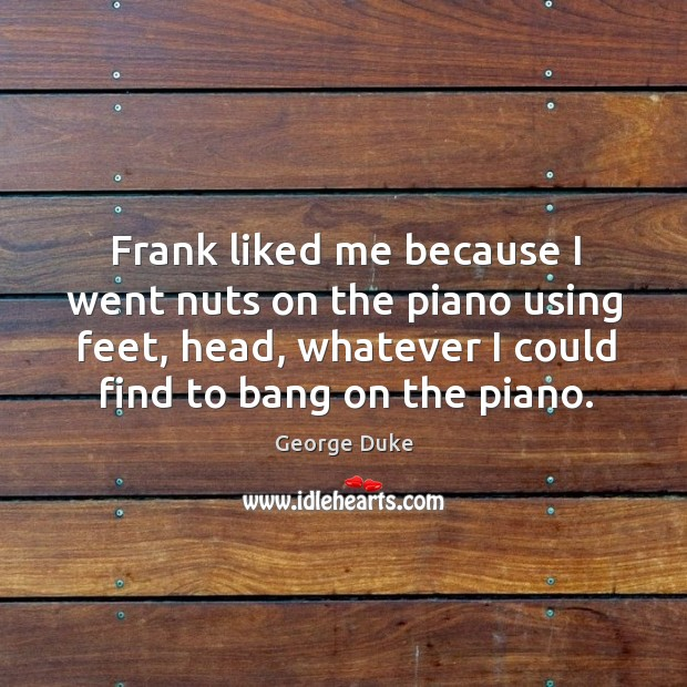 Frank liked me because I went nuts on the piano using feet, head, whatever I could find to bang on the piano. George Duke Picture Quote