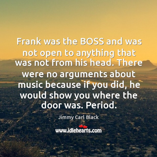 Frank was the boss and was not open to anything that was not from his head. Image