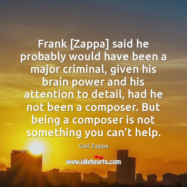 Image, Frank [Zappa] said he probably would have been a major criminal, given