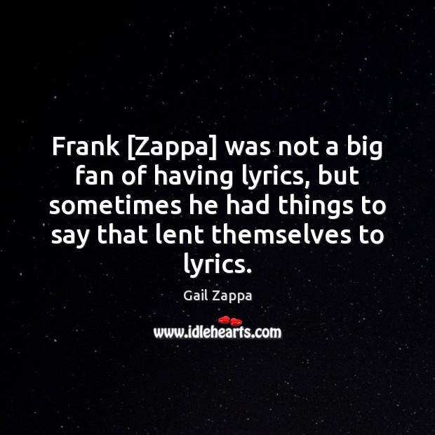Frank [Zappa] was not a big fan of having lyrics, but sometimes Image