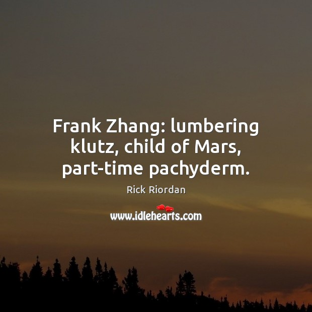 Frank Zhang: lumbering klutz, child of Mars, part-time pachyderm. Rick Riordan Picture Quote