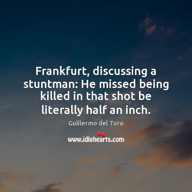 Frankfurt, discussing a stuntman: He missed being killed in that shot be Image