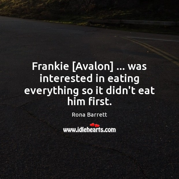 Image, Frankie [Avalon] … was interested in eating everything so it didn't eat him first.