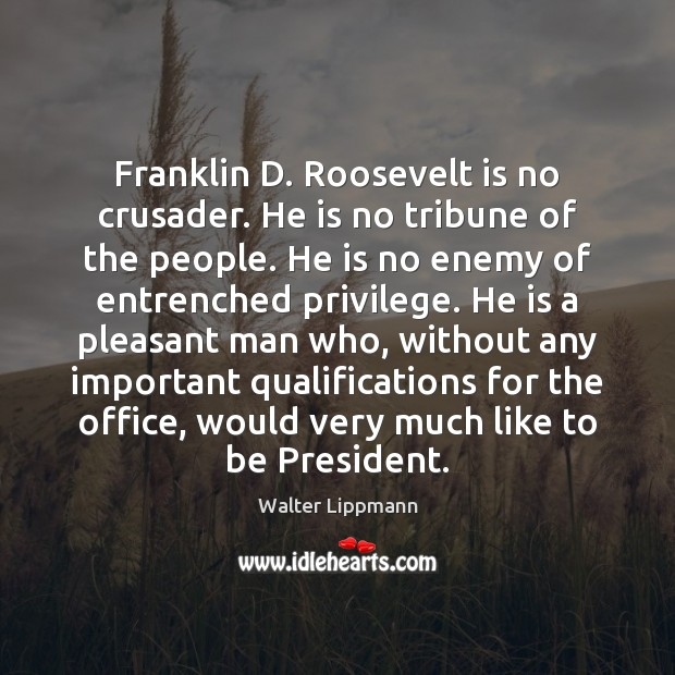 Franklin D. Roosevelt is no crusader. He is no tribune of the Image