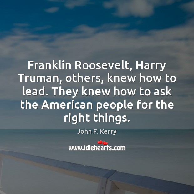 Franklin Roosevelt, Harry Truman, others, knew how to lead. They knew how John F. Kerry Picture Quote