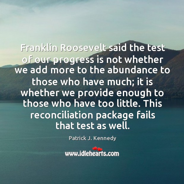 Franklin roosevelt said the test of our progress is not whether we add more to the abundance Image