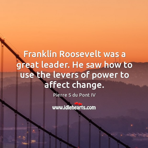 Franklin roosevelt was a great leader. He saw how to use the levers of power to affect change. Pierre S du Pont IV Picture Quote