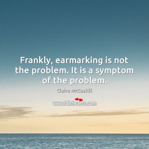 Image, Frankly, earmarking is not the problem. It is a symptom of the problem.