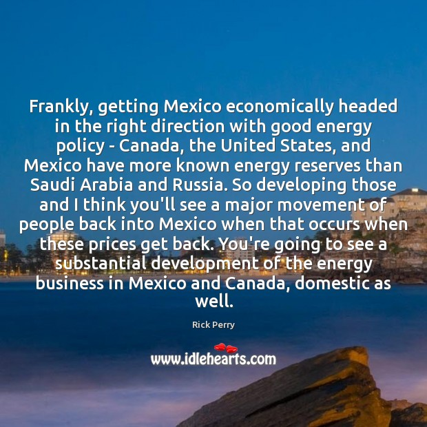 Frankly, getting Mexico economically headed in the right direction with good energy Image