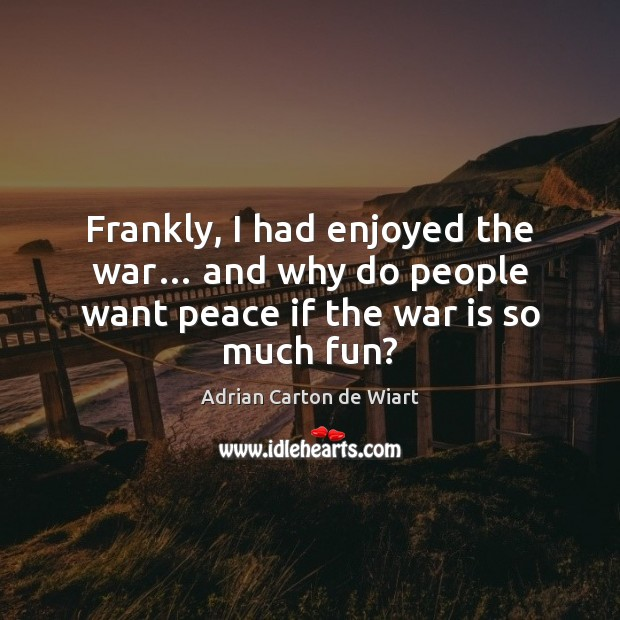 Image, Frankly, I had enjoyed the war… and why do people want peace if the war is so much fun?