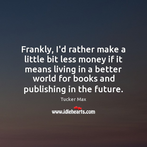 Frankly, I'd rather make a little bit less money if it means Tucker Max Picture Quote