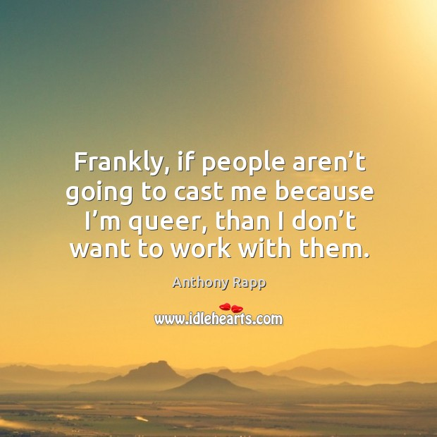 Image, Frankly, if people aren't going to cast me because I'm queer, than I don't want to work with them.