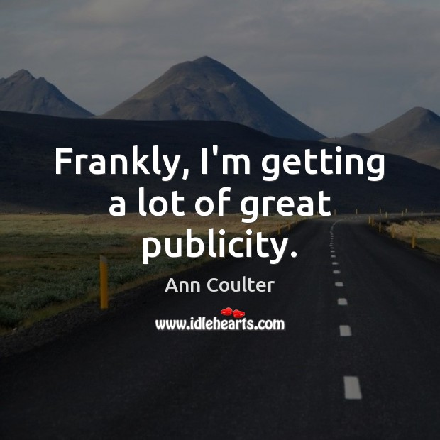 Frankly, I'm getting a lot of great publicity. Ann Coulter Picture Quote