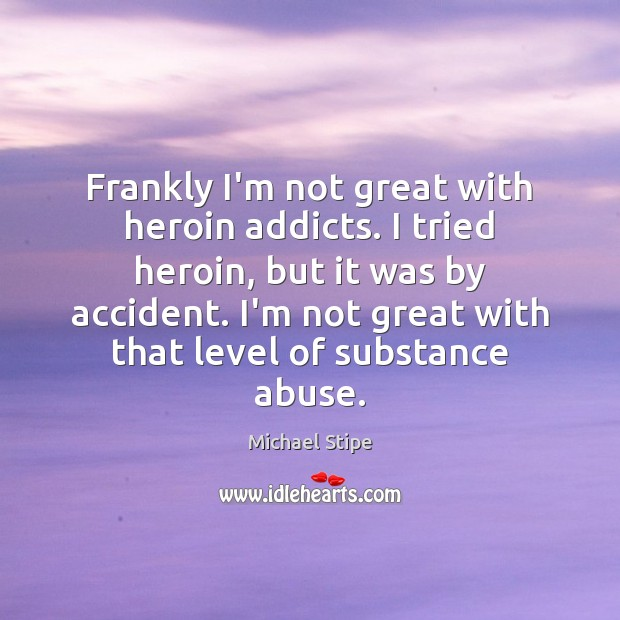Frankly I'm not great with heroin addicts. I tried heroin, but it Image