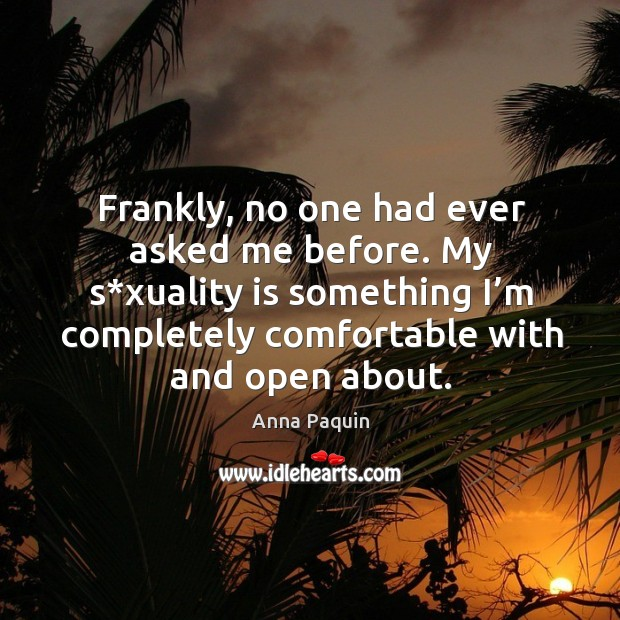 Frankly, no one had ever asked me before. My s*xuality is something I'm completely comfortable with and open about. Anna Paquin Picture Quote
