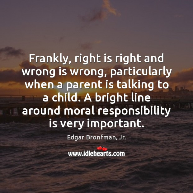 Frankly, right is right and wrong is wrong, particularly when a parent Responsibility Quotes Image