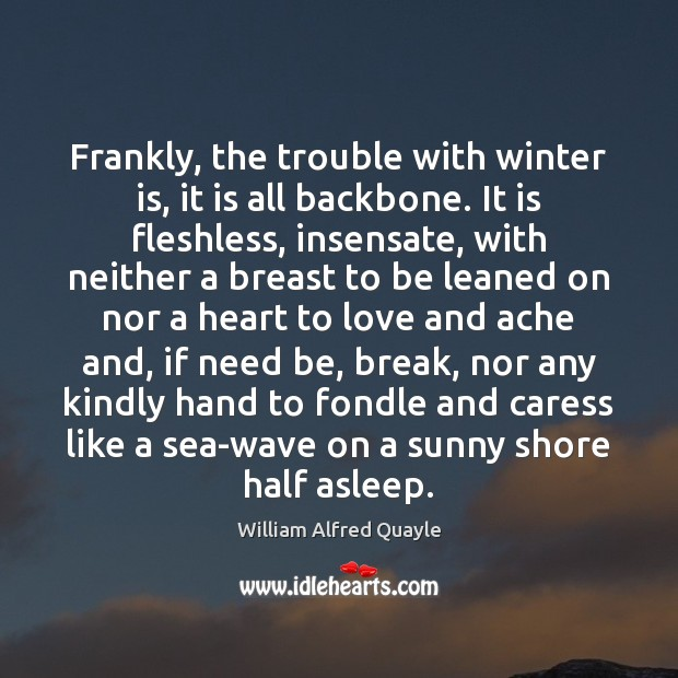 Frankly, the trouble with winter is, it is all backbone. It is Sea Quotes Image