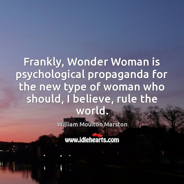 Frankly, Wonder Woman is psychological propaganda for the new type of woman Image