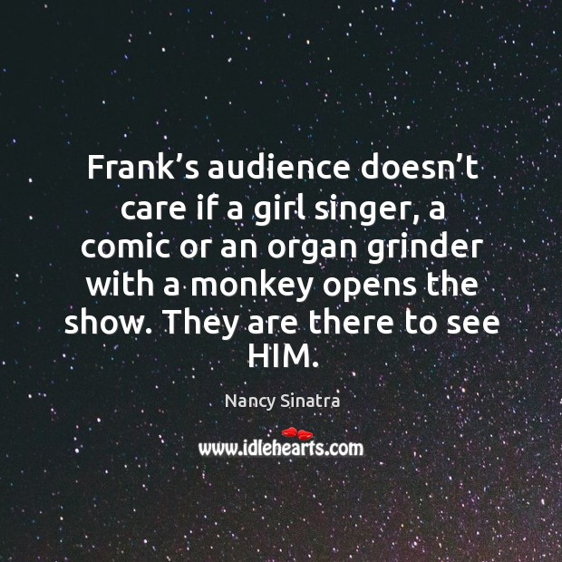 Frank's audience doesn't care if a girl singer, a comic or an organ grinder with a monkey opens the show. Image
