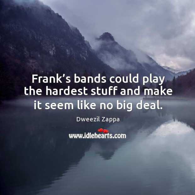 Frank's bands could play the hardest stuff and make it seem like no big deal. Dweezil Zappa Picture Quote