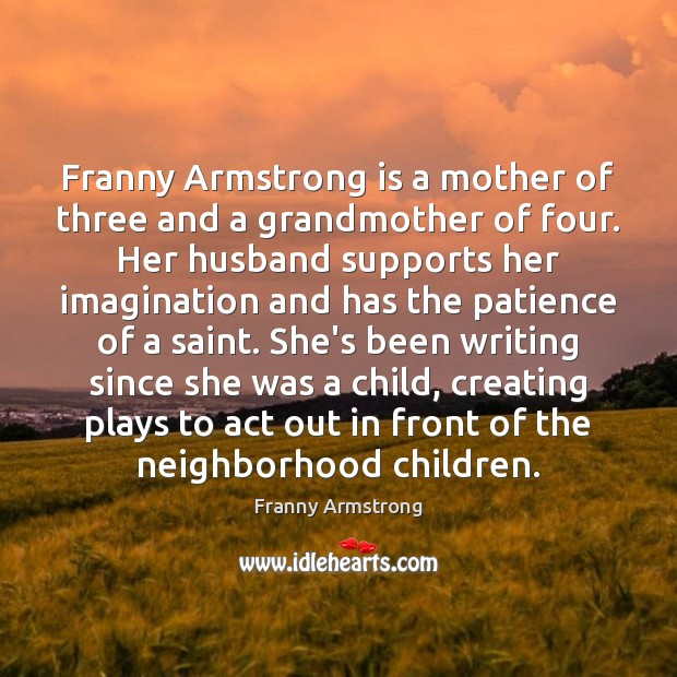 Franny Armstrong is a mother of three and a grandmother of four. Franny Armstrong Picture Quote