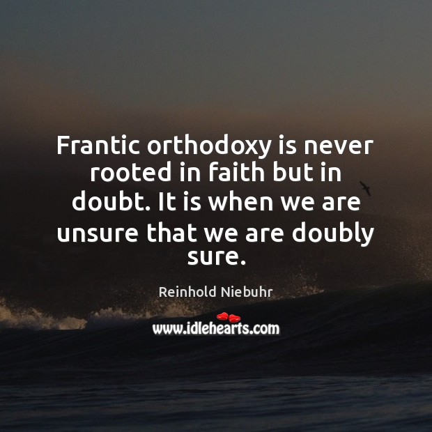 Frantic orthodoxy is never rooted in faith but in doubt. It is Image