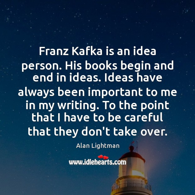 Image, Franz Kafka is an idea person. His books begin and end in