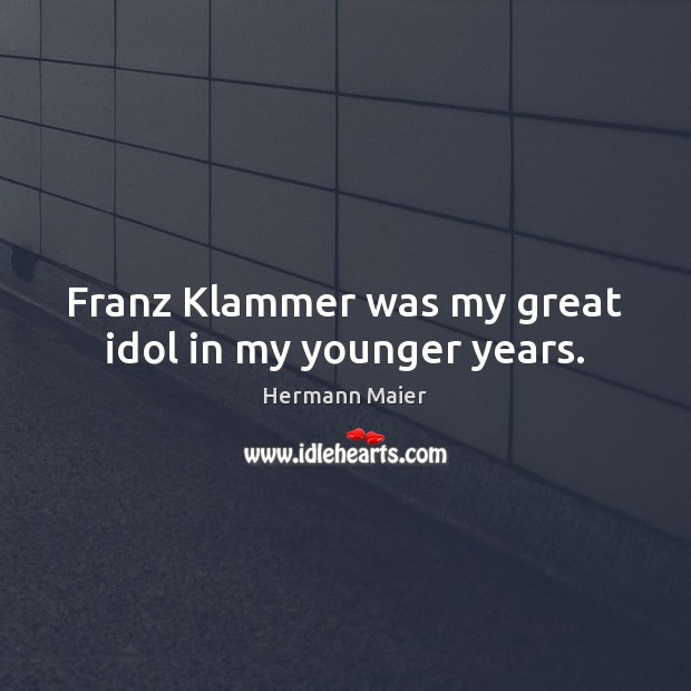 Franz Klammer was my great idol in my younger years. Hermann Maier Picture Quote
