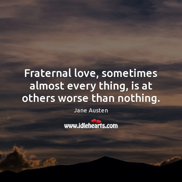 Fraternal love, sometimes almost every thing, is at others worse than nothing. Image