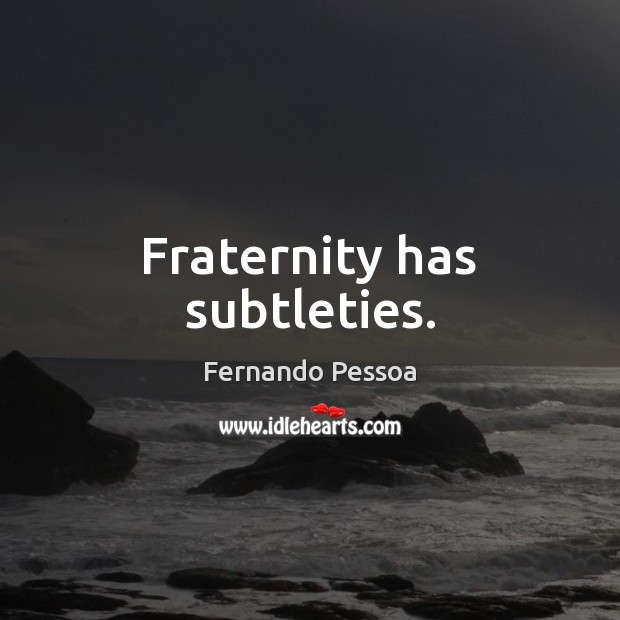 Fraternity has subtleties. Fernando Pessoa Picture Quote