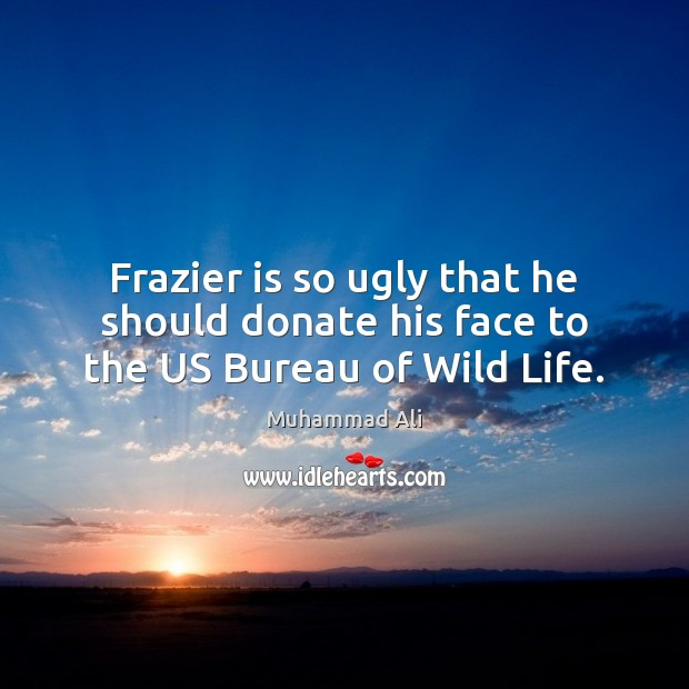 Frazier is so ugly that he should donate his face to the US Bureau of Wild Life. Donate Quotes Image