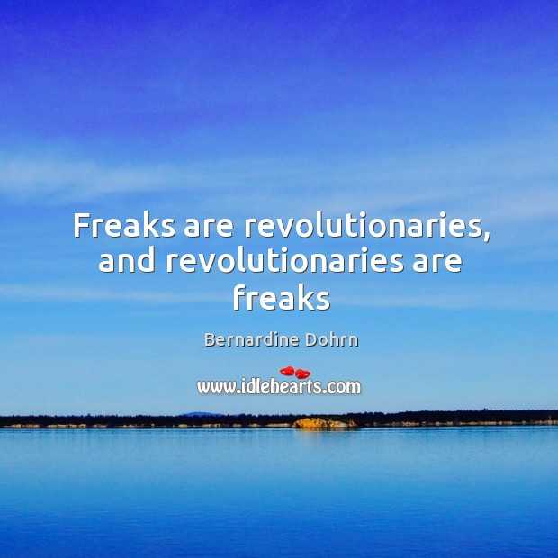 Image, Freaks are revolutionaries, and revolutionaries are freaks