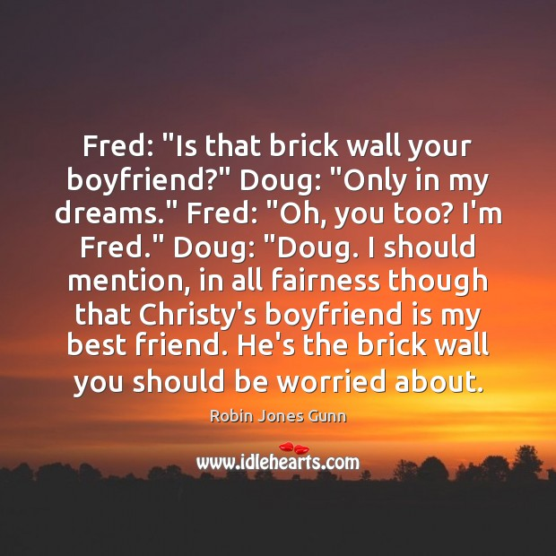 "Image, Fred: ""Is that brick wall your boyfriend?"" Doug: ""Only in my dreams."""