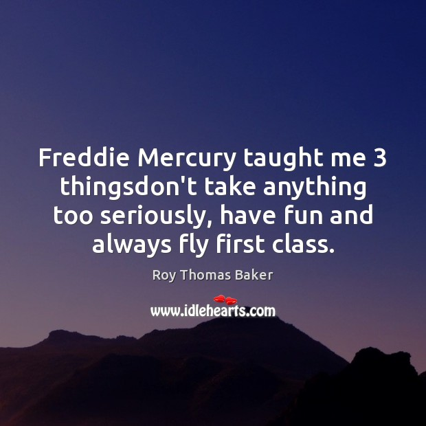 Freddie Mercury taught me 3 thingsdon't take anything too seriously, have fun and Image
