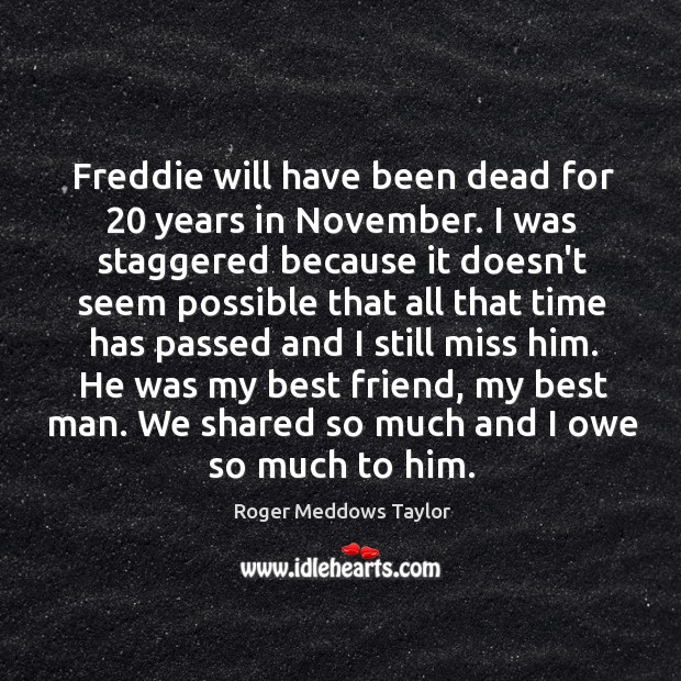Freddie will have been dead for 20 years in November. I was staggered Roger Meddows Taylor Picture Quote