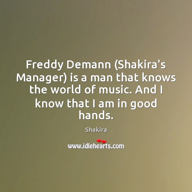 Freddy Demann (Shakira's Manager) is a man that knows the world of Shakira Picture Quote