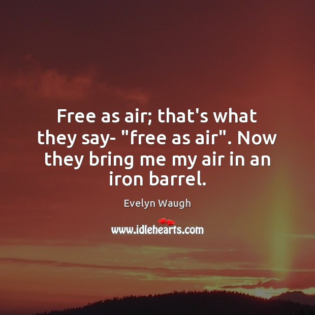 "Image, Free as air; that's what they say- ""free as air"". Now they"