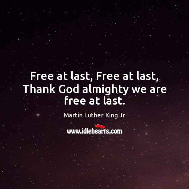 Free at last, Free at last, Thank God almighty we are free at last. Image