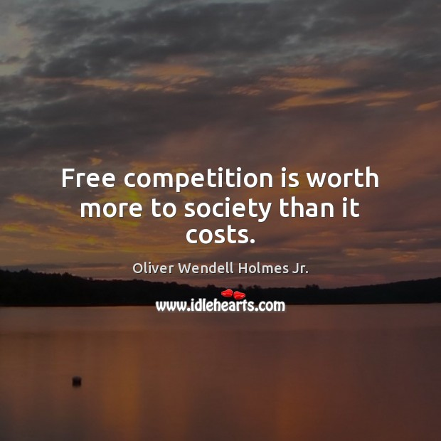 Free competition is worth more to society than it costs. Oliver Wendell Holmes Jr. Picture Quote