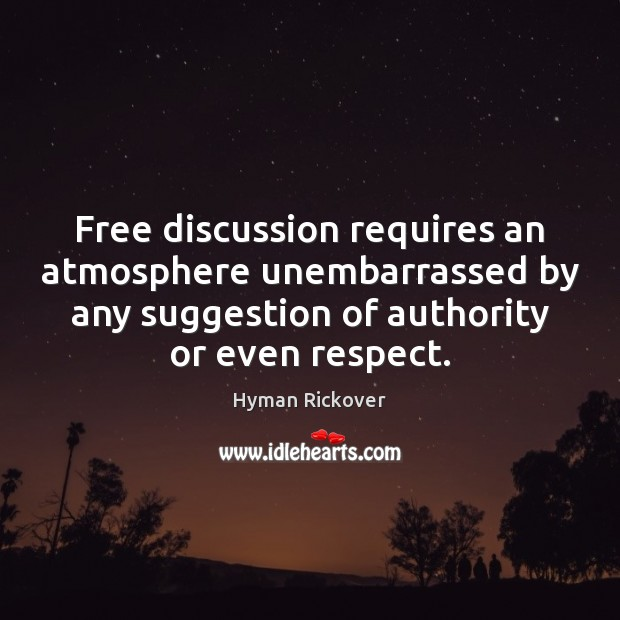 Free discussion requires an atmosphere unembarrassed by any suggestion of authority or Hyman Rickover Picture Quote