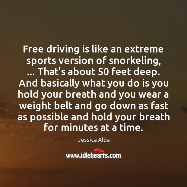 Free driving is like an extreme sports version of snorkeling, … That's about 50 Jessica Alba Picture Quote