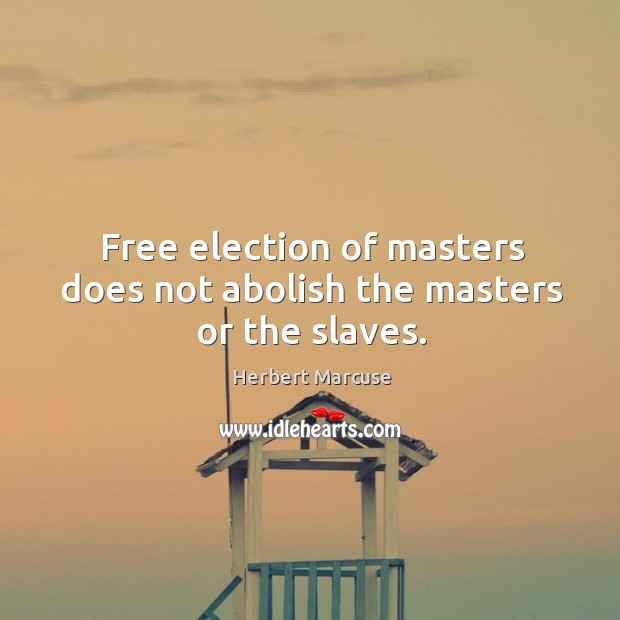 Free election of masters does not abolish the masters or the slaves. Image