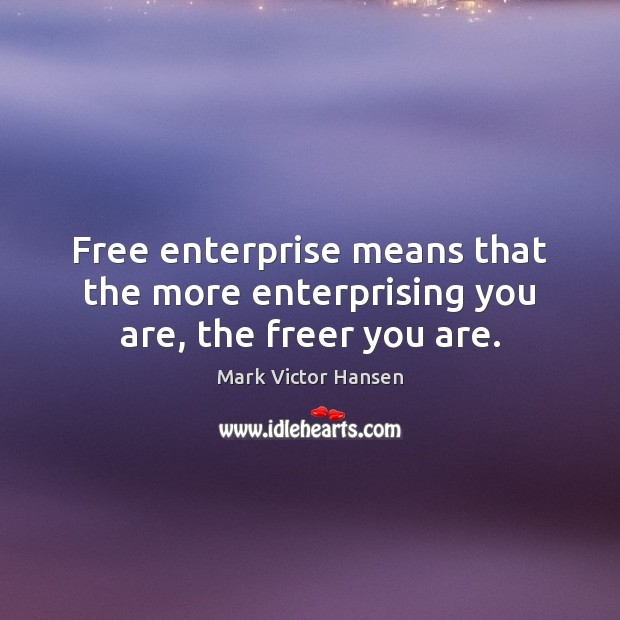 Free enterprise means that the more enterprising you are, the freer you are. Image