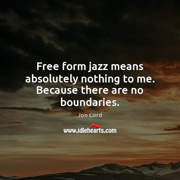 Image, Free form jazz means absolutely nothing to me. Because there are no boundaries.