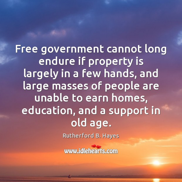 Free government cannot long endure if property is largely in a few Rutherford B. Hayes Picture Quote