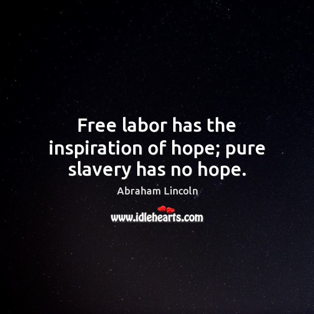 Image, Free labor has the inspiration of hope; pure slavery has no hope.