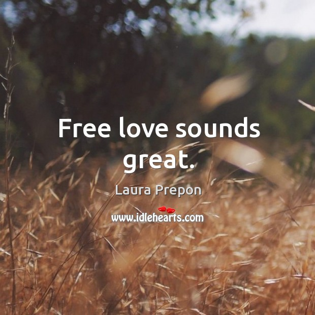 Free love sounds great. Laura Prepon Picture Quote
